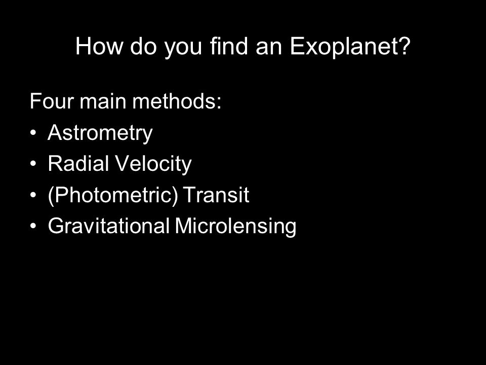 How do you find an Exoplanet? Four main methods: Astrometry Radial Velocity (Photometric) Transit Gravitational Microlensing