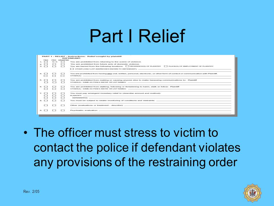 Rev. 2/05 Part I Relief The officer must stress to victim to contact the police if defendant violates any provisions of the restraining order