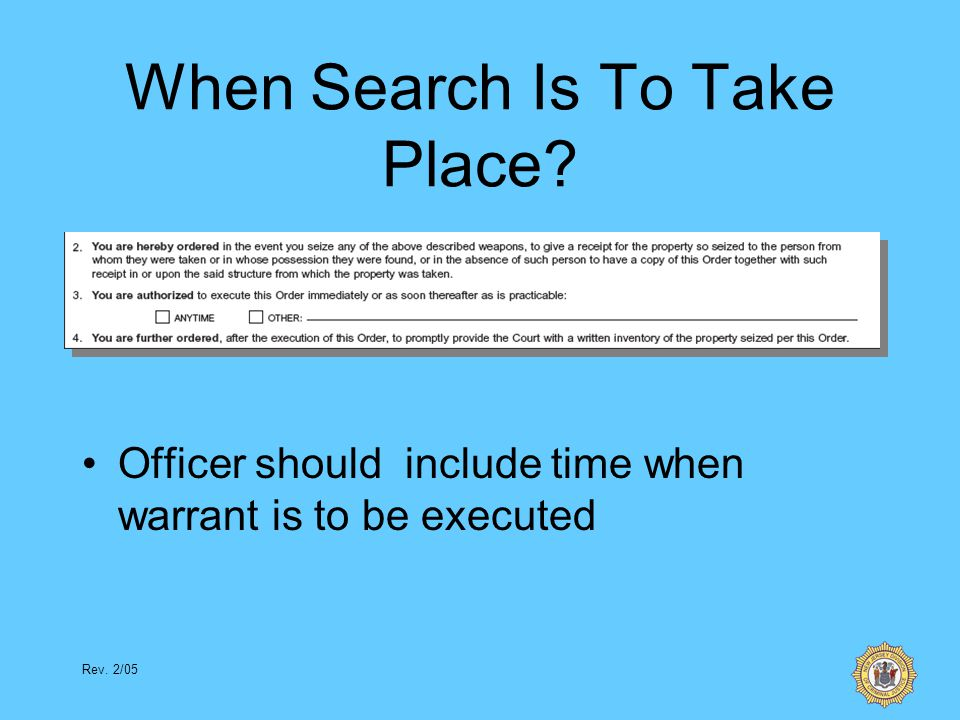 Rev. 2/05 When Search Is To Take Place? Officer should include time when warrant is to be executed