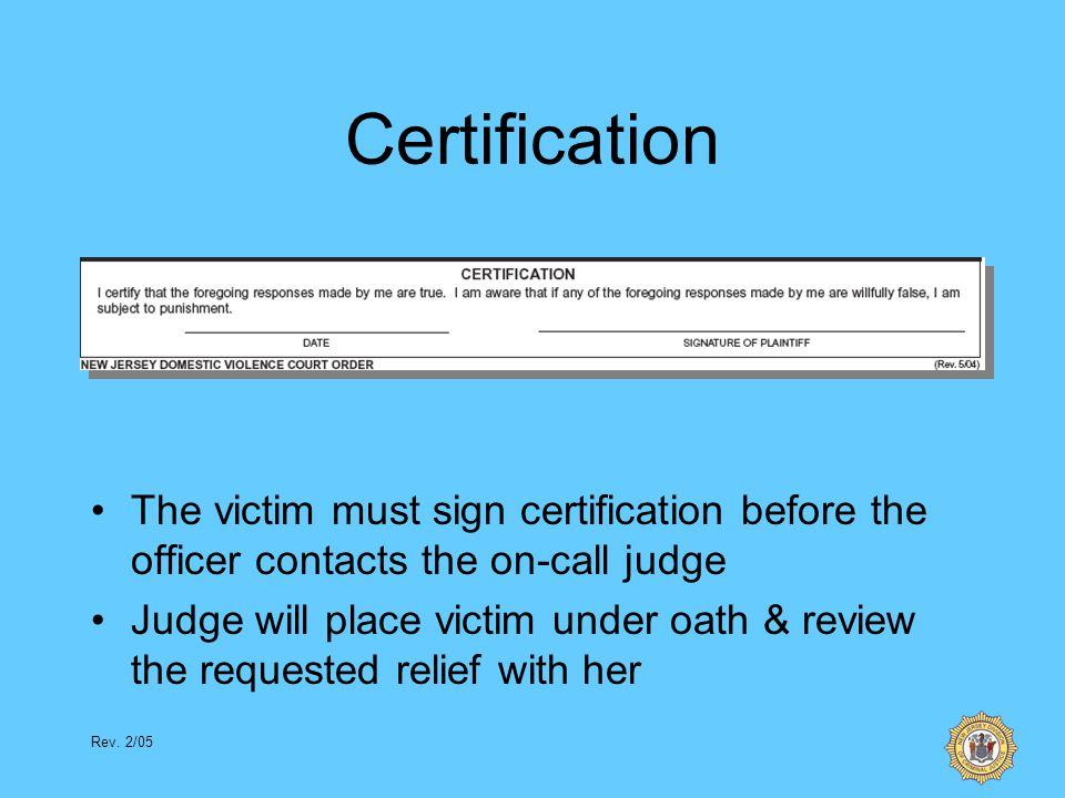 Rev. 2/05 Certification The victim must sign certification before the officer contacts the on-call judge Judge will place victim under oath & review t