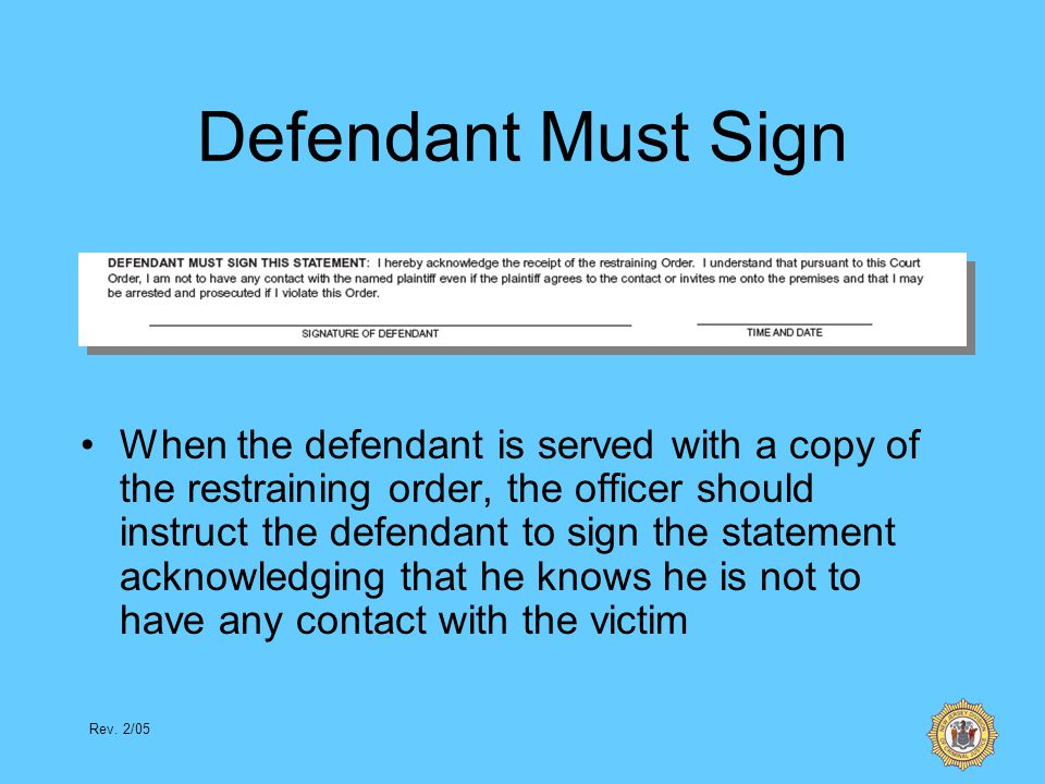 Rev. 2/05 Defendant Must Sign When the defendant is served with a copy of the restraining order, the officer should instruct the defendant to sign the