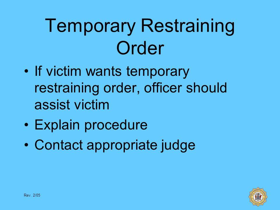 Rev. 2/05 Temporary Restraining Order If victim wants temporary restraining order, officer should assist victim Explain procedure Contact appropriate