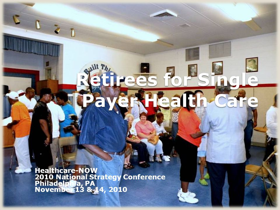 Retirees for Single Payer Health Care Healthcare-NOW 2010 National Strategy Conference Philadelphia, PA November 13 & 14, 2010