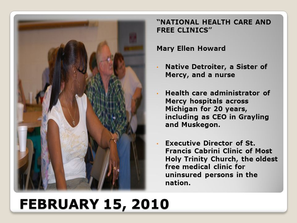 FEBRUARY 15, 2010 NATIONAL HEALTH CARE AND FREE CLINICS Mary Ellen Howard Native Detroiter, a Sister of Mercy, and a nurse Health care administrator of Mercy hospitals across Michigan for 20 years, including as CEO in Grayling and Muskegon.