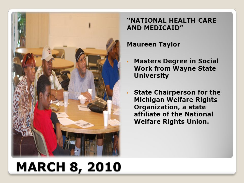 MARCH 8, 2010 NATIONAL HEALTH CARE AND MEDICAID Maureen Taylor Masters Degree in Social Work from Wayne State University State Chairperson for the Michigan Welfare Rights Organization, a state affiliate of the National Welfare Rights Union.
