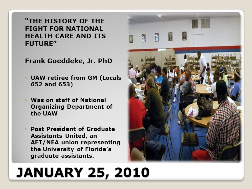 JANUARY 25, 2010 THE HISTORY OF THE FIGHT FOR NATIONAL HEALTH CARE AND ITS FUTURE Frank Goeddeke, Jr.