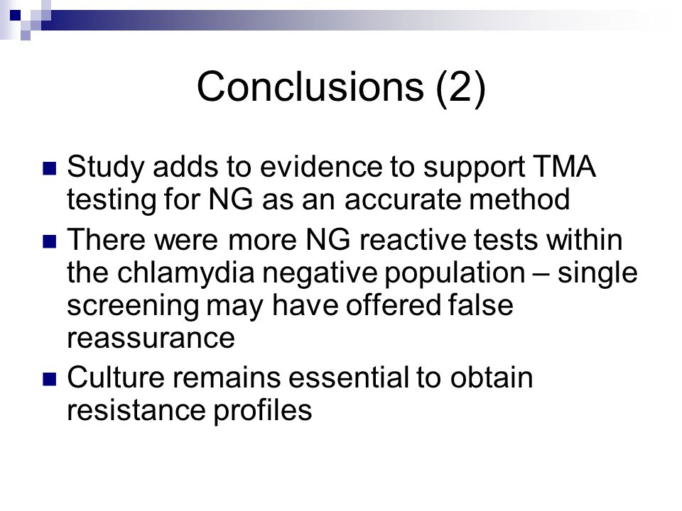 Conclusions (2) Study adds to evidence to support TMA testing for NG as an accurate method There were more NG reactive tests within the chlamydia nega