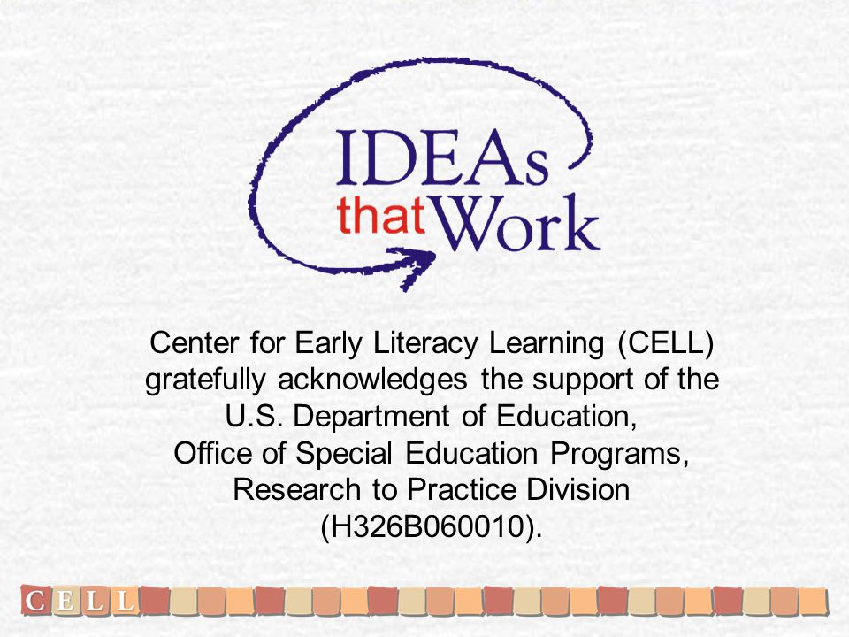 Center for Early Literacy Learning (CELL) gratefully acknowledges the support of the U.S.
