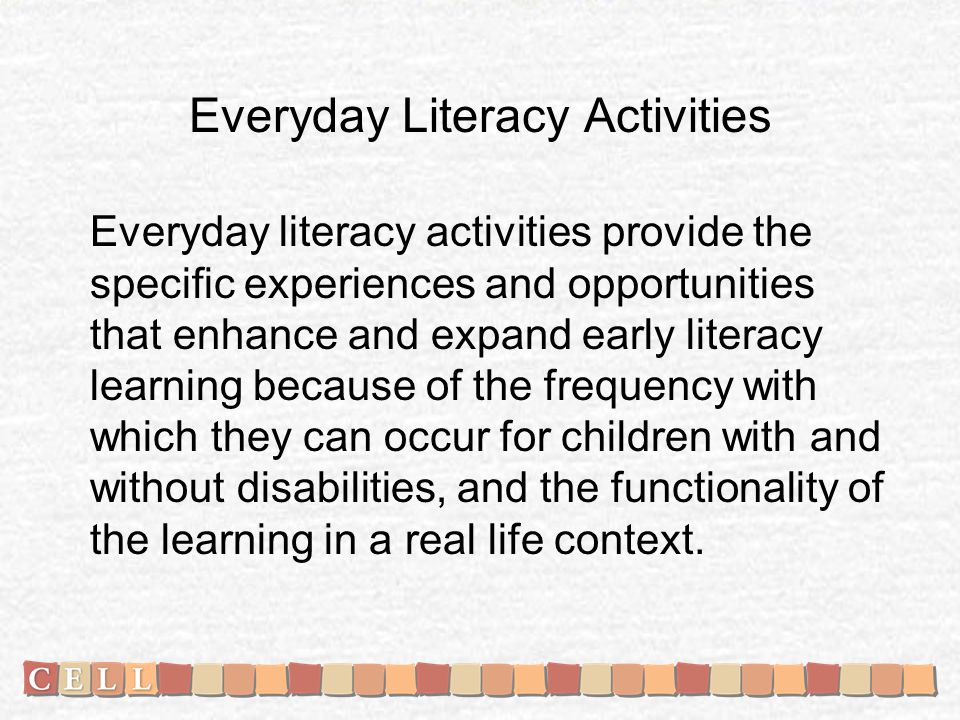 Everyday Literacy Activities Everyday literacy activities provide the specific experiences and opportunities that enhance and expand early literacy learning because of the frequency with which they can occur for children with and without disabilities, and the functionality of the learning in a real life context.