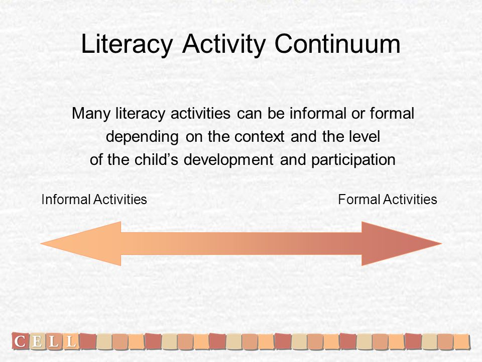 Literacy Activity Continuum Many literacy activities can be informal or formal depending on the context and the level of the childs development and participation Informal Activities Formal Activities