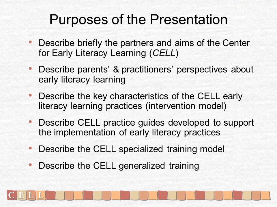 Purposes of the Presentation Describe briefly the partners and aims of the Center for Early Literacy Learning (CELL) Describe parents & practitioners perspectives about early literacy learning Describe the key characteristics of the CELL early literacy learning practices (intervention model) Describe CELL practice guides developed to support the implementation of early literacy practices Describe the CELL specialized training model Describe the CELL generalized training