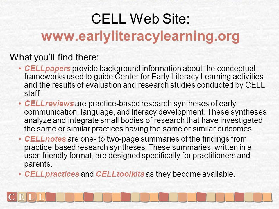 CELL Web Site: www.earlyliteracylearning.org What youll find there: CELLpapers provide background information about the conceptual frameworks used to guide Center for Early Literacy Learning activities and the results of evaluation and research studies conducted by CELL staff.