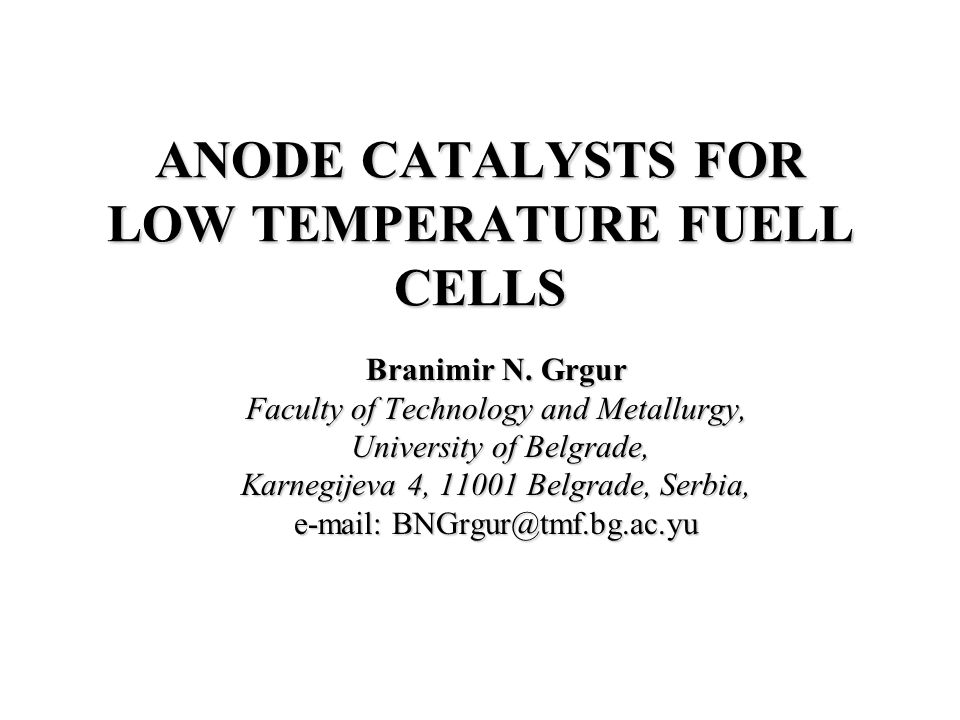 ANODE CATALYSTS FOR LOW TEMPERATURE FUELL CELLS Branimir N. Grgur Faculty of Technology and Metallurgy, University of Belgrade, University of Belgrade