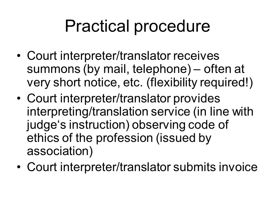Practical procedure Court interpreter/translator receives summons (by mail, telephone) – often at very short notice, etc.