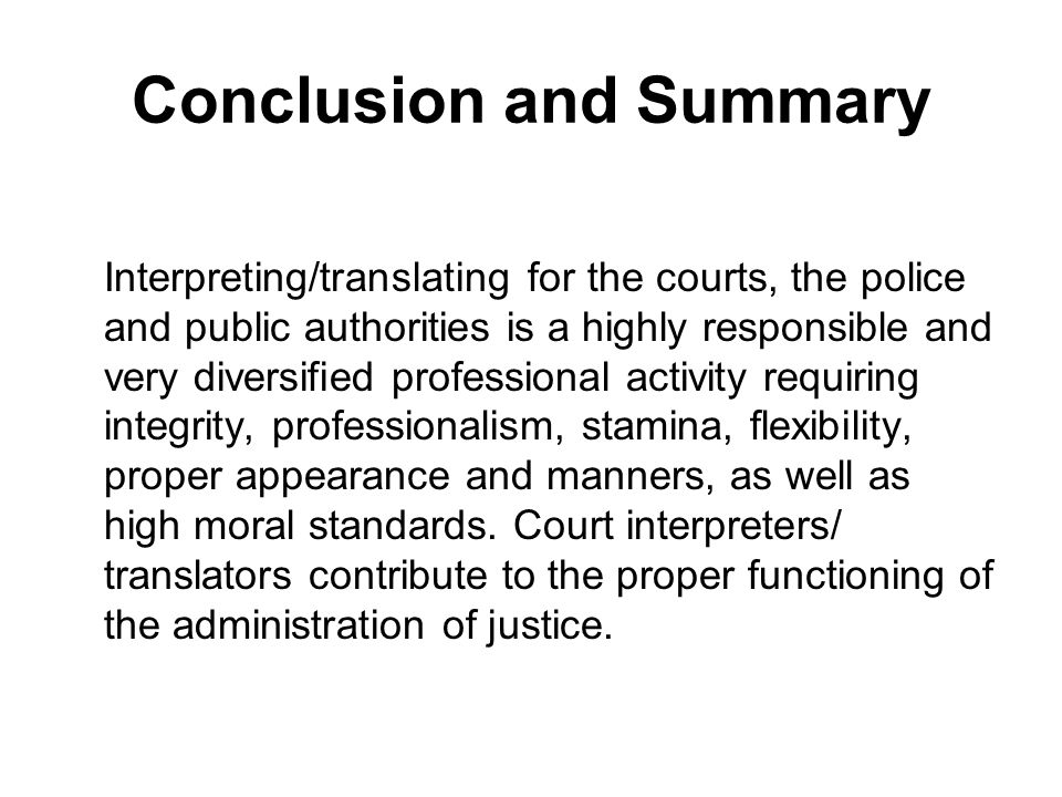 Conclusion and Summary Interpreting/translating for the courts, the police and public authorities is a highly responsible and very diversified professional activity requiring integrity, professionalism, stamina, flexibility, proper appearance and manners, as well as high moral standards.