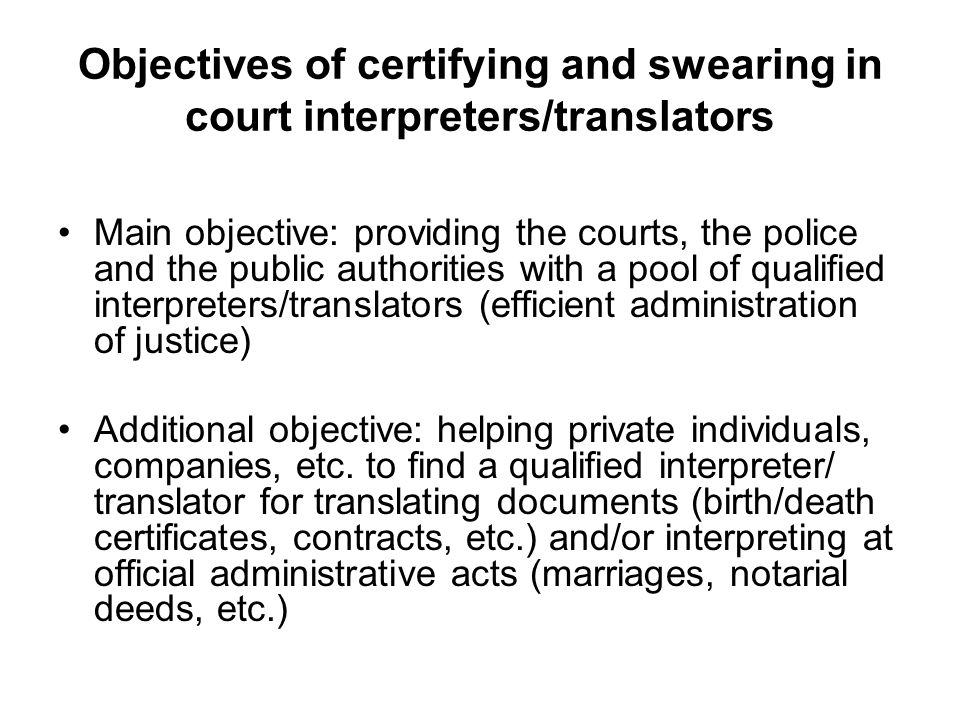 Objectives of certifying and swearing in court interpreters/translators Main objective: providing the courts, the police and the public authorities with a pool of qualified interpreters/translators (efficient administration of justice) Additional objective: helping private individuals, companies, etc.