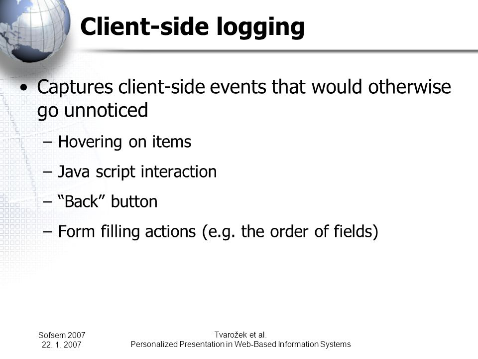 Sofsem 2007 22. 1. 2007 Tvarožek et al. Personalized Presentation in Web-Based Information Systems Client-side logging Captures client-side events tha