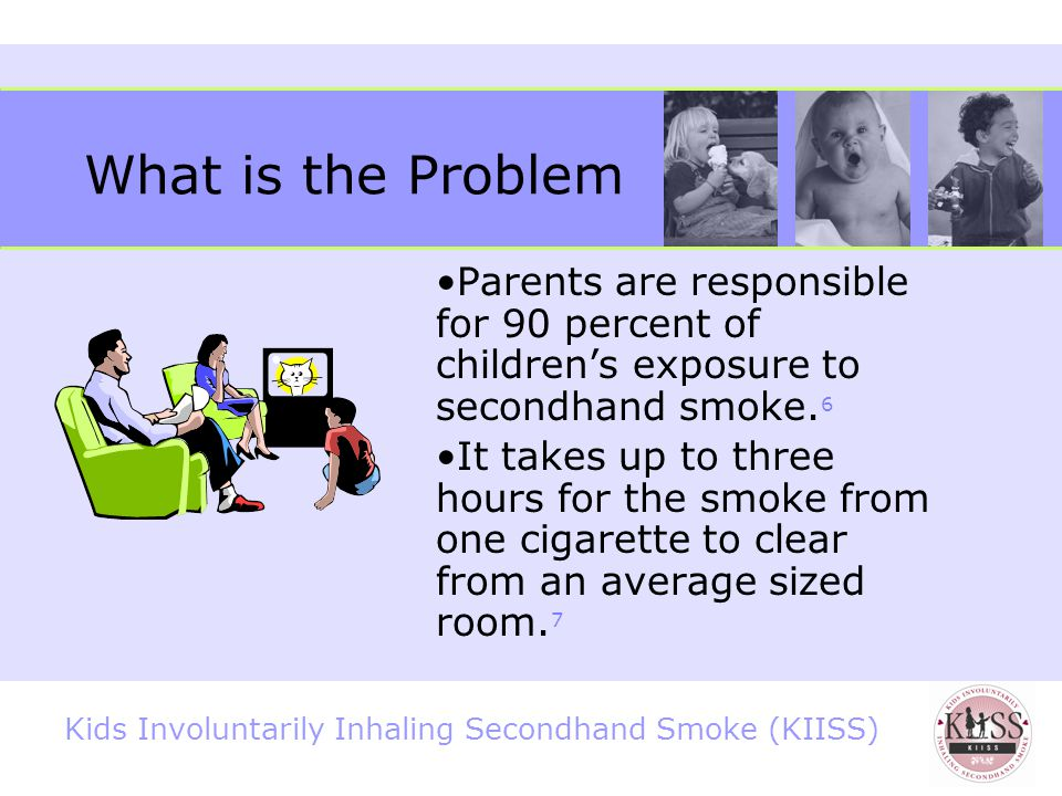 Kids Involuntarily Inhaling Secondhand Smoke (KIISS) What is the Problem 2006 Report by the Surgeon General 5 60 percent of nonsmokers have biological evidence of exposure.