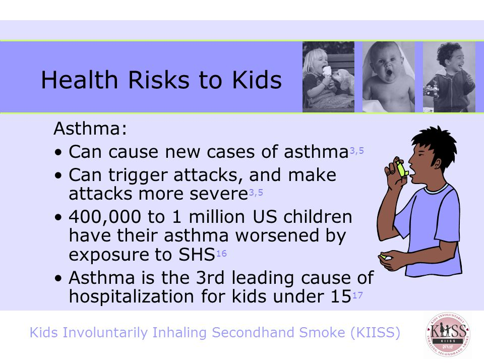 Kids Involuntarily Inhaling Secondhand Smoke (KIISS) Health Risks to Kids Increased risk for bronchitis, pneumonia, colds, and other respiratory infections 3,5 °twice as likely to suffer from acute lower respiratory disease 14 Greater risk of middle ear infections 3,5 °greater likelihood of needing tubes in their ears and losing their hearing