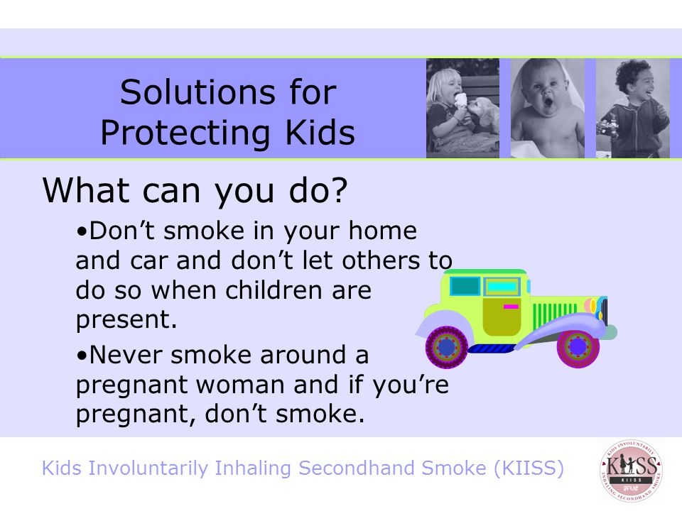 Kids Involuntarily Inhaling Secondhand Smoke (KIISS) Pregnancy and Secondhand Smoke Increased chance of miscarriage and stillbirth 5 Increased risk of premature birth 5 Attention Deficit Hyperactivity Disorder (ADHD) 24 Weaker lungs, which increases the risk for many health problems 5