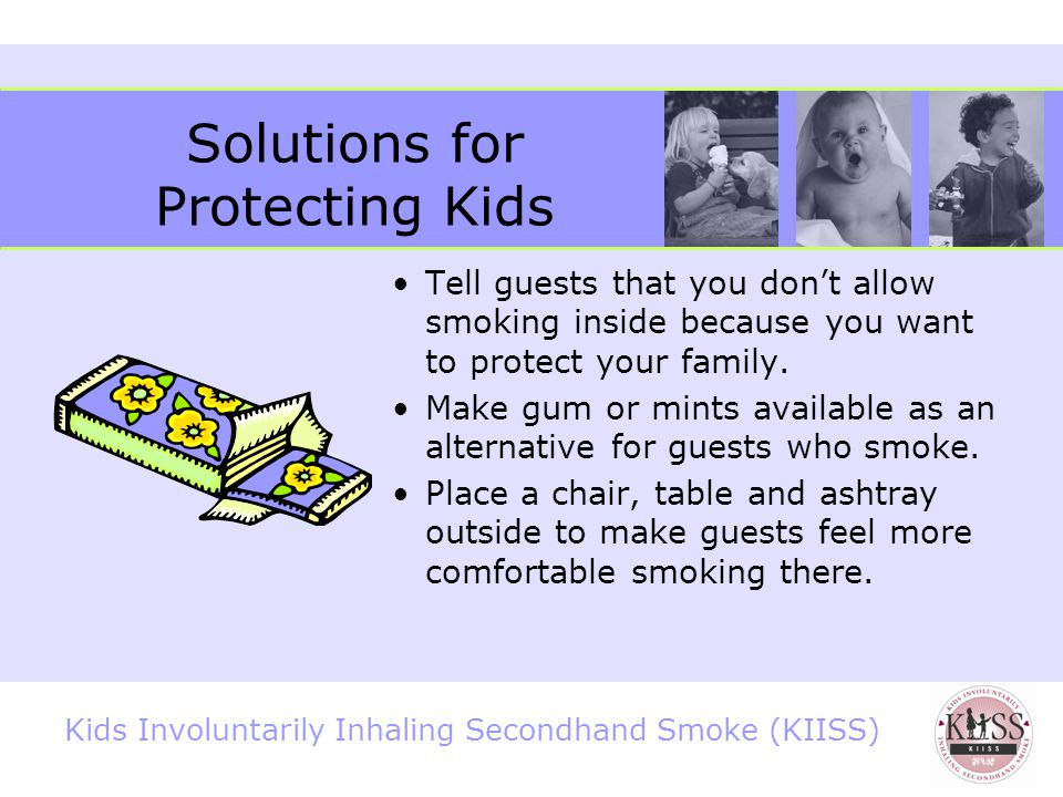Kids Involuntarily Inhaling Secondhand Smoke (KIISS) Solutions for Protecting Kids What can you do.