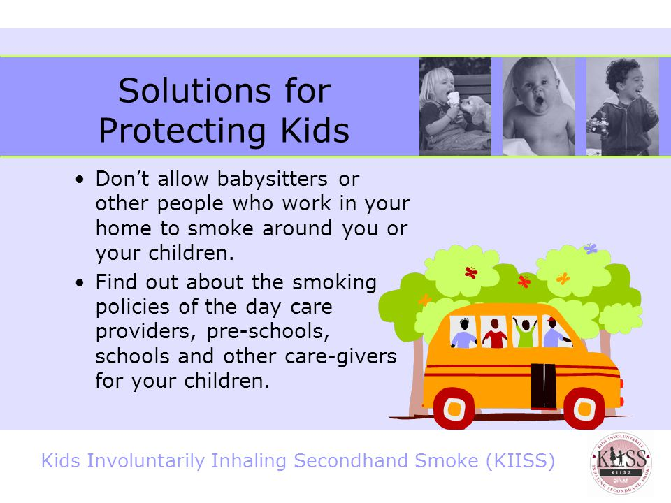 Kids Involuntarily Inhaling Secondhand Smoke (KIISS) Solutions for Protecting Kids Post no smoking signs in your home and car to let people know about your decision to make these places smoke-free.