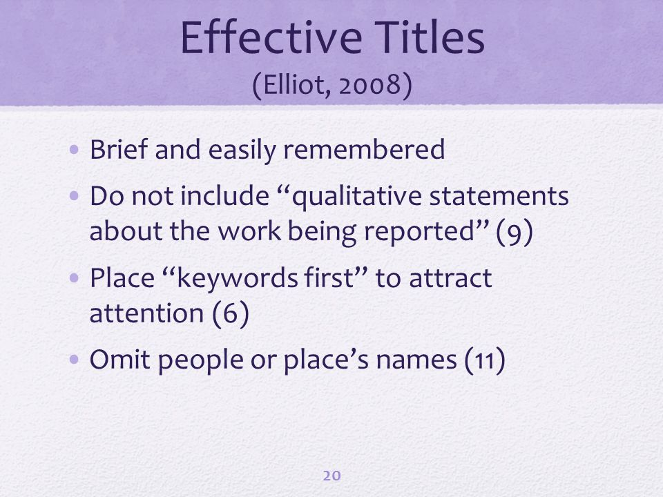 Effective Titles (Elliot, 2008) Brief and easily remembered Do not include qualitative statements about the work being reported (9) Place keywords fir