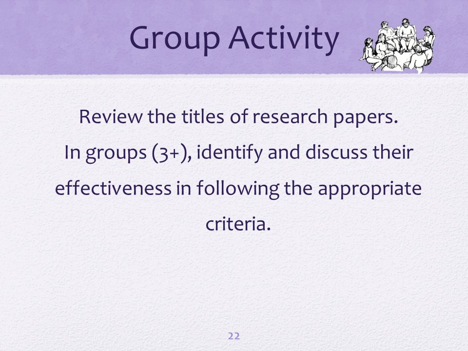 Review the titles of research papers. In groups (3+), identify and discuss their effectiveness in following the appropriate criteria. 22 Group Activit