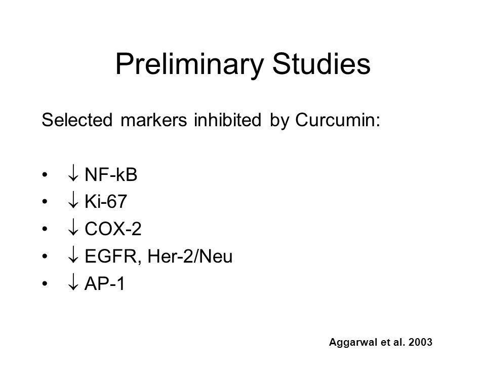 Selected markers inhibited by Curcumin: NF-kB Ki-67 COX-2 EGFR, Her-2/Neu AP-1 Aggarwal et al. 2003