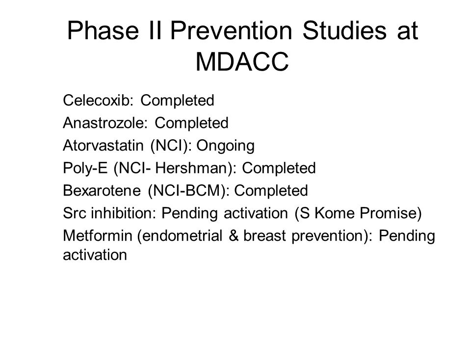 Phase II Prevention Studies at MDACC Celecoxib: Completed Anastrozole: Completed Atorvastatin (NCI): Ongoing Poly-E (NCI- Hershman): Completed Bexarot
