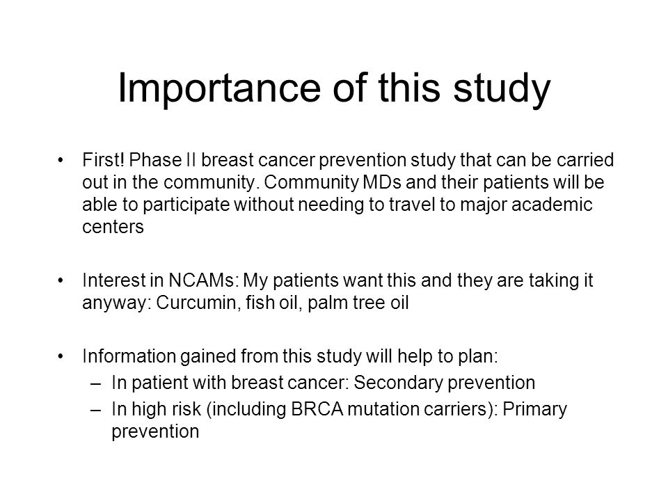 Importance of this study First! Phase II breast cancer prevention study that can be carried out in the community. Community MDs and their patients wil