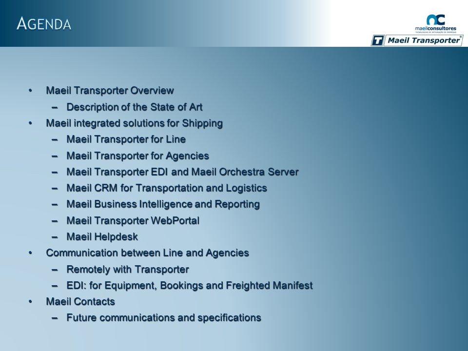 Maeil Transporter OverviewMaeil Transporter Overview –Description of the State of Art Maeil integrated solutions for ShippingMaeil integrated solutions for Shipping –Maeil Transporter for Line –Maeil Transporter for Agencies –Maeil Transporter EDI and Maeil Orchestra Server –Maeil CRM for Transportation and Logistics –Maeil Business Intelligence and Reporting –Maeil Transporter WebPortal –Maeil Helpdesk Communication between Line and AgenciesCommunication between Line and Agencies –Remotely with Transporter –EDI: for Equipment, Bookings and Freighted Manifest Maeil ContactsMaeil Contacts –Future communications and specifications