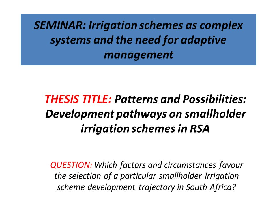 SEMINAR: Irrigation schemes as complex systems and the need for adaptive management QUESTION: Which factors and circumstances favour the selection of a particular smallholder irrigation scheme development trajectory in South Africa.