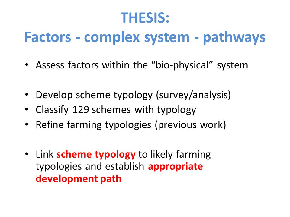 THESIS: Factors - complex system - pathways Assess factors within the bio-physical system Develop scheme typology (survey/analysis) Classify 129 schemes with typology Refine farming typologies (previous work) Link scheme typology to likely farming typologies and establish appropriate development path