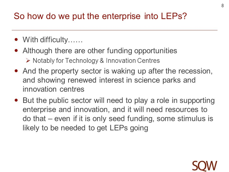 8 So how do we put the enterprise into LEPs? With difficulty…… Although there are other funding opportunities Notably for Technology & Innovation Cent