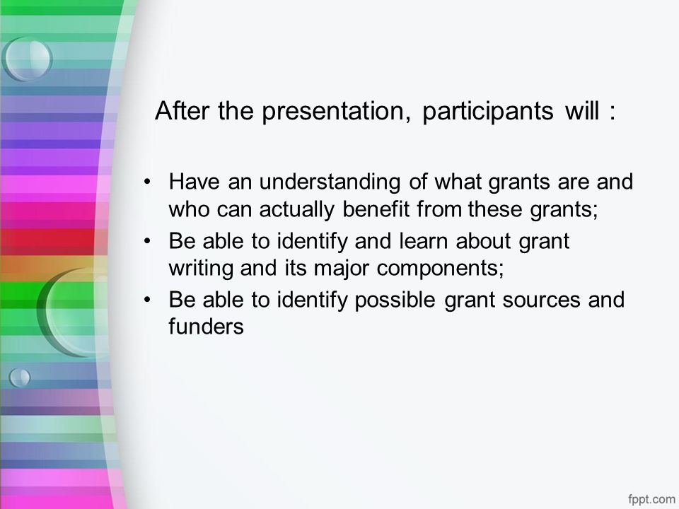 After the presentation, participants will : Have an understanding of what grants are and who can actually benefit from these grants; Be able to identify and learn about grant writing and its major components; Be able to identify possible grant sources and funders