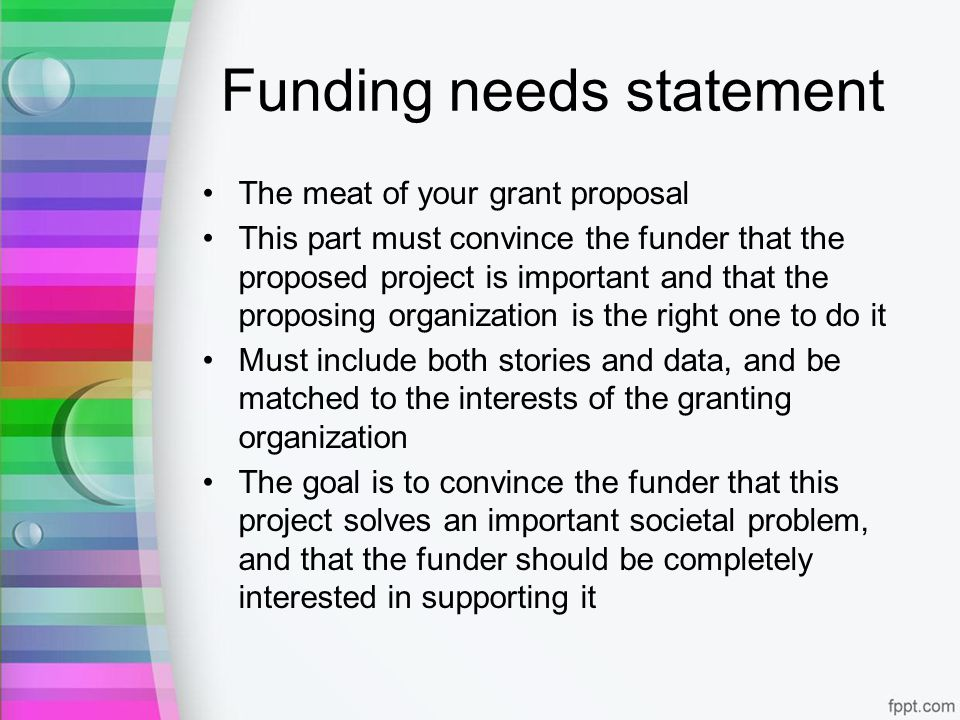 Funding needs statement The meat of your grant proposal This part must convince the funder that the proposed project is important and that the proposing organization is the right one to do it Must include both stories and data, and be matched to the interests of the granting organization The goal is to convince the funder that this project solves an important societal problem, and that the funder should be completely interested in supporting it