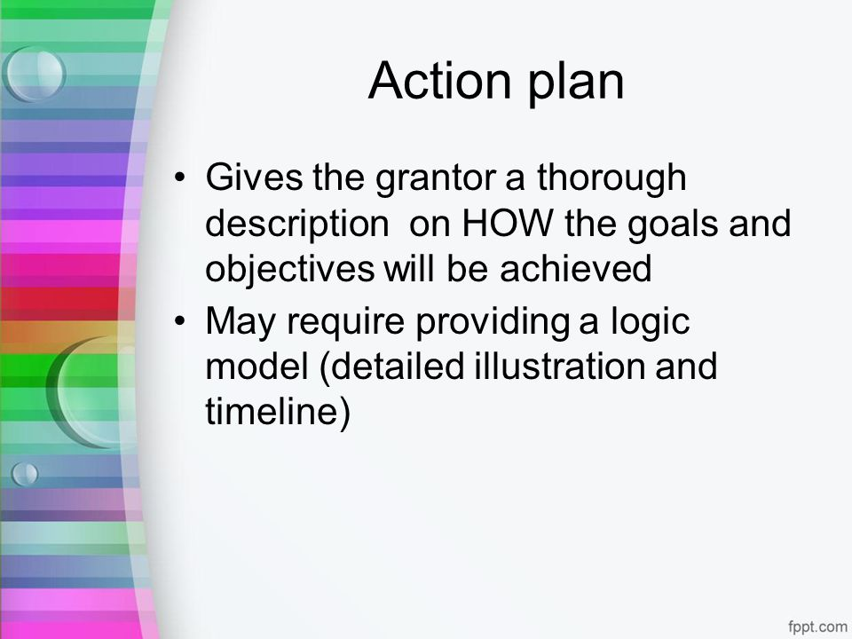 Action plan Gives the grantor a thorough description on HOW the goals and objectives will be achieved May require providing a logic model (detailed illustration and timeline)