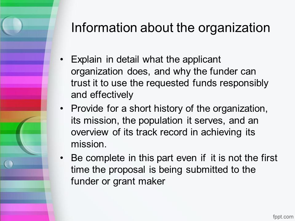 Information about the organization Explain in detail what the applicant organization does, and why the funder can trust it to use the requested funds responsibly and effectively Provide for a short history of the organization, its mission, the population it serves, and an overview of its track record in achieving its mission.