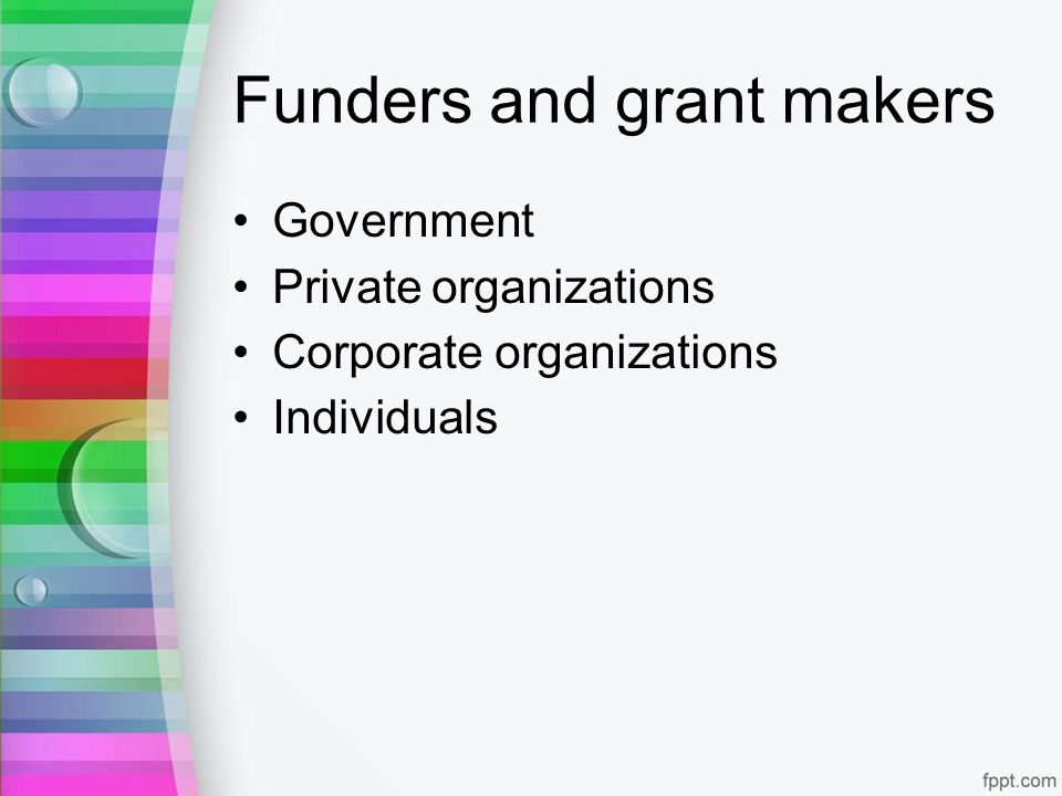 Funders and grant makers Government Private organizations Corporate organizations Individuals