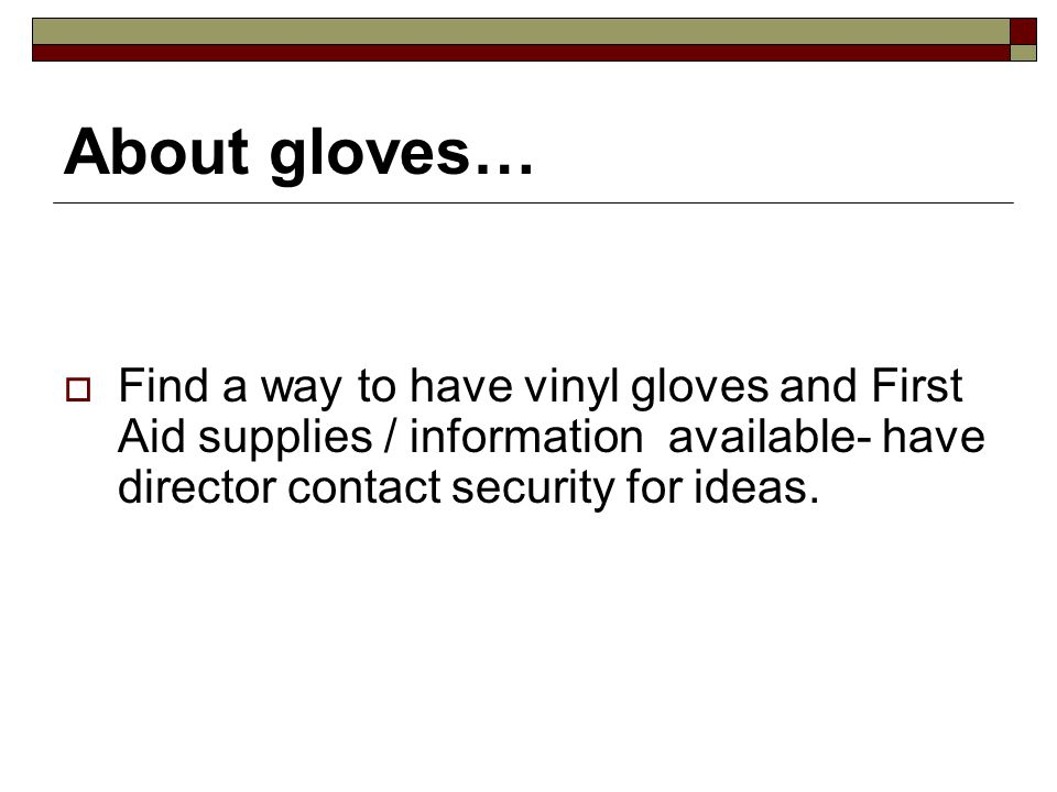 About gloves… Find a way to have vinyl gloves and First Aid supplies / information available- have director contact security for ideas.