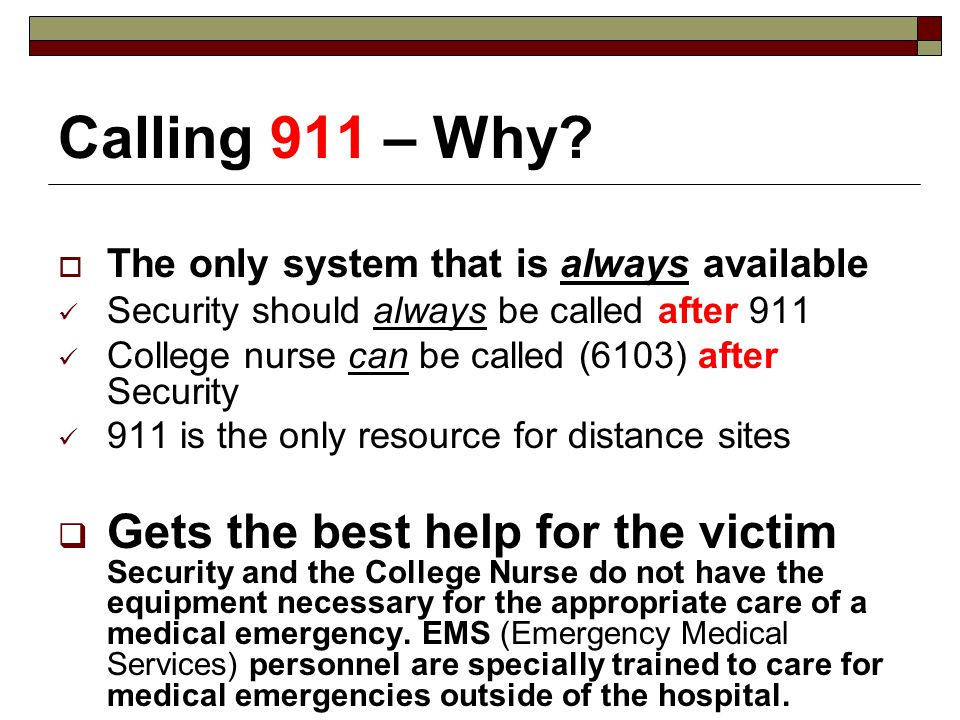 Calling 911 – Why? The only system that is always available Security should always be called after 911 College nurse can be called (6103) after Securi