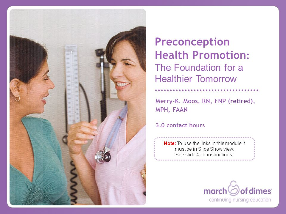 Merry-K. Moos, RN, FNP (retired), MPH, FAAN 3.0 contact hours Preconception Health Promotion : The Foundation for a Healthier Tomorrow Note: To use th