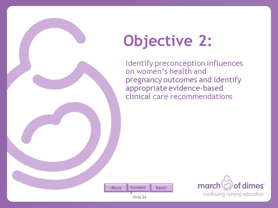 Slide 24 <Back Next> Content s Objective 2: Identify preconception influences on womens health and pregnancy outcomes and identify appropriate evidenc