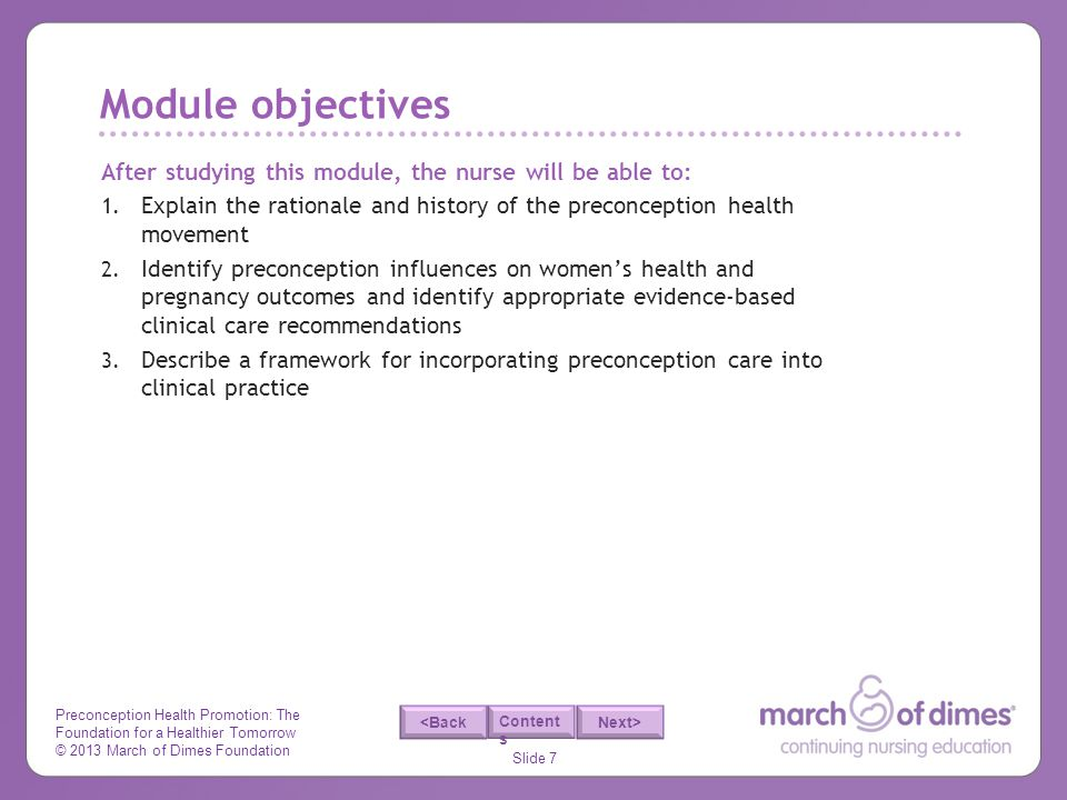 Preconception Health Promotion: The Foundation for a Healthier Tomorrow © 2013 March of Dimes Foundation Slide 7 <Back Next> Content s After studying