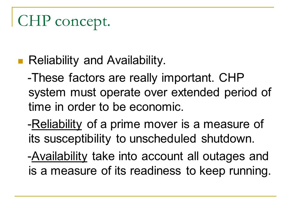 Reliability and Availability. -These factors are really important. CHP system must operate over extended period of time in order to be economic. -Reli