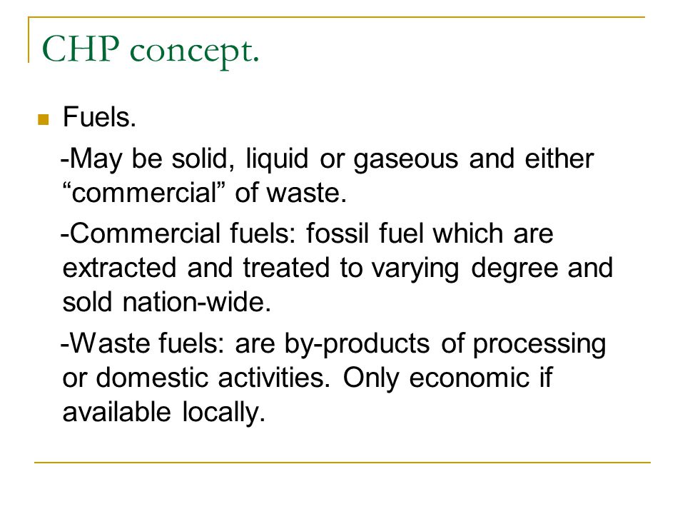 Fuels. -May be solid, liquid or gaseous and either commercial of waste. -Commercial fuels: fossil fuel which are extracted and treated to varying degr