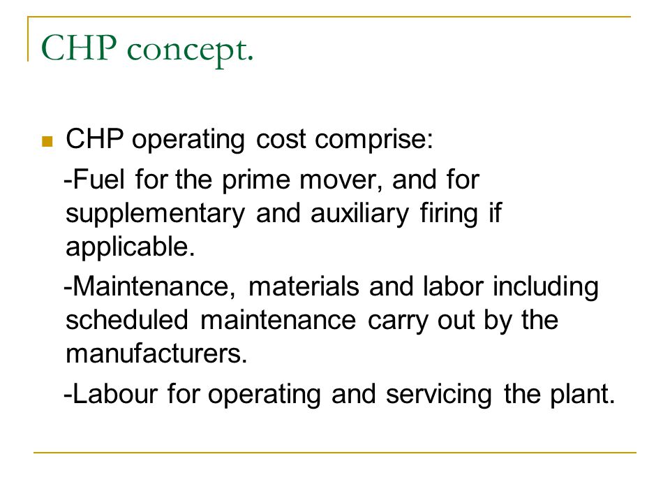 CHP operating cost comprise: -Fuel for the prime mover, and for supplementary and auxiliary firing if applicable. -Maintenance, materials and labor in
