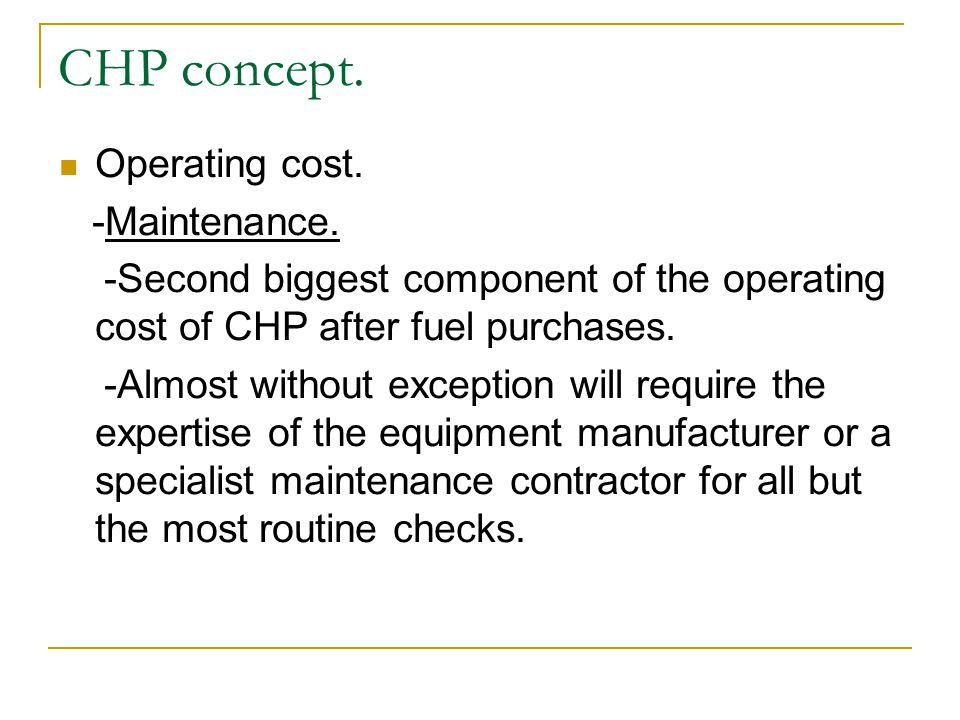 Operating cost. -Maintenance. -Second biggest component of the operating cost of CHP after fuel purchases. -Almost without exception will require the