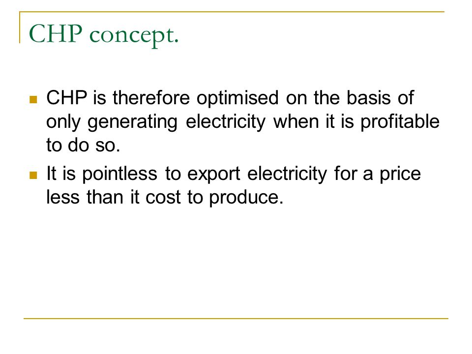 CHP is therefore optimised on the basis of only generating electricity when it is profitable to do so. It is pointless to export electricity for a pri